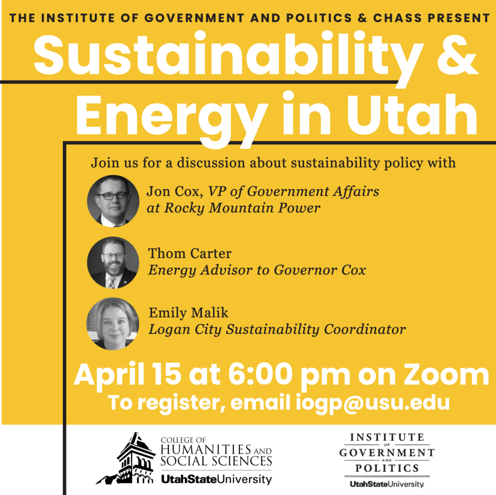 The Institute of Government and Politics & CHASS Present Sustainability and Energy in Utah Join us for a discussion about sustainability policy with Jon Cox, VP of Government Affairs at Rocky Mountain Power Thom Carter, Energy Adisor to Governor Cox Emily Malik, Logan City Sustainability Coordinator April 15 at 6:00 pm on Zoom To register, email iogp@usu.edu College of Humanities and Social Sciences and Institute of Government and Politics, Utah State University