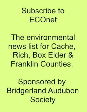 Subscribe to ECOnet, the environmental news list for Cache, Rich, Box Elder & Franklin Counties. Sponsored by Bridgerland Audubon Society.